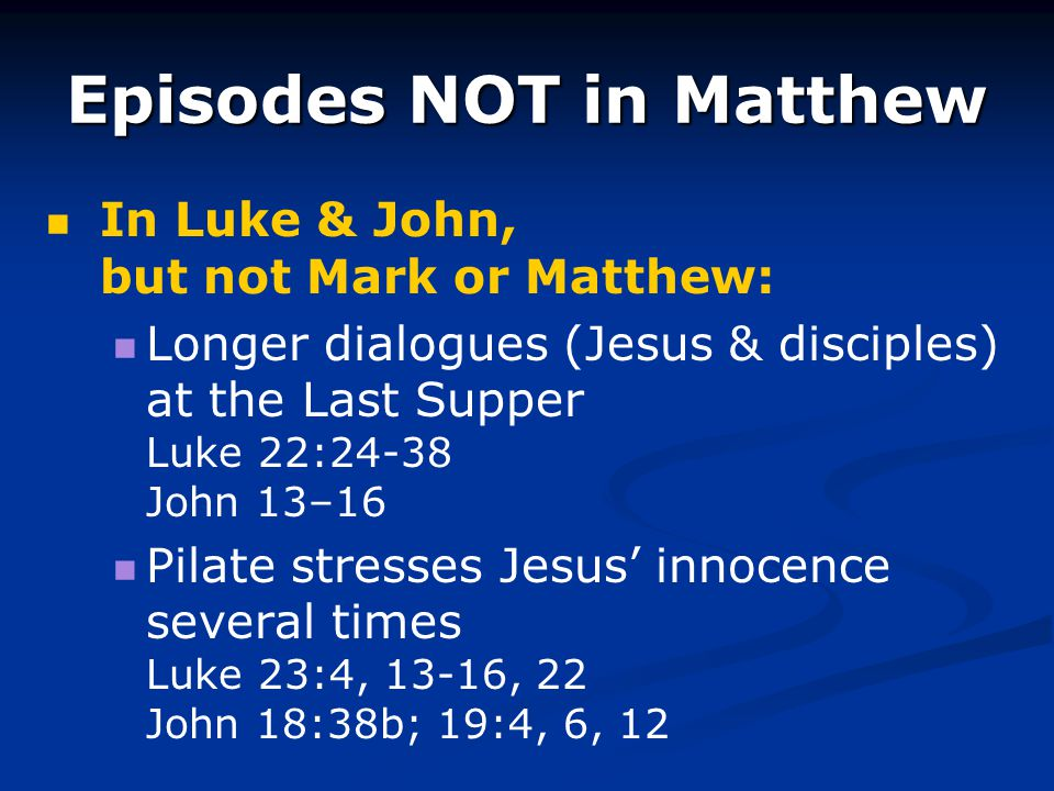 Episodes NOT in Matthew In Luke & John, but not Mark or Matthew: Longer dialogues (Jesus & disciples) at the Last Supper Luke 22:24-38 John 13–16 Pila