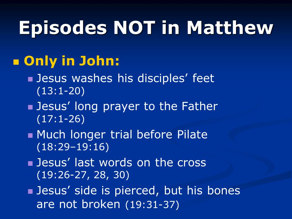 Episodes NOT in Matthew Only in John: Jesus washes his disciples' feet (13:1-20) Jesus' long prayer to the Father (17:1-26) Much longer trial before P