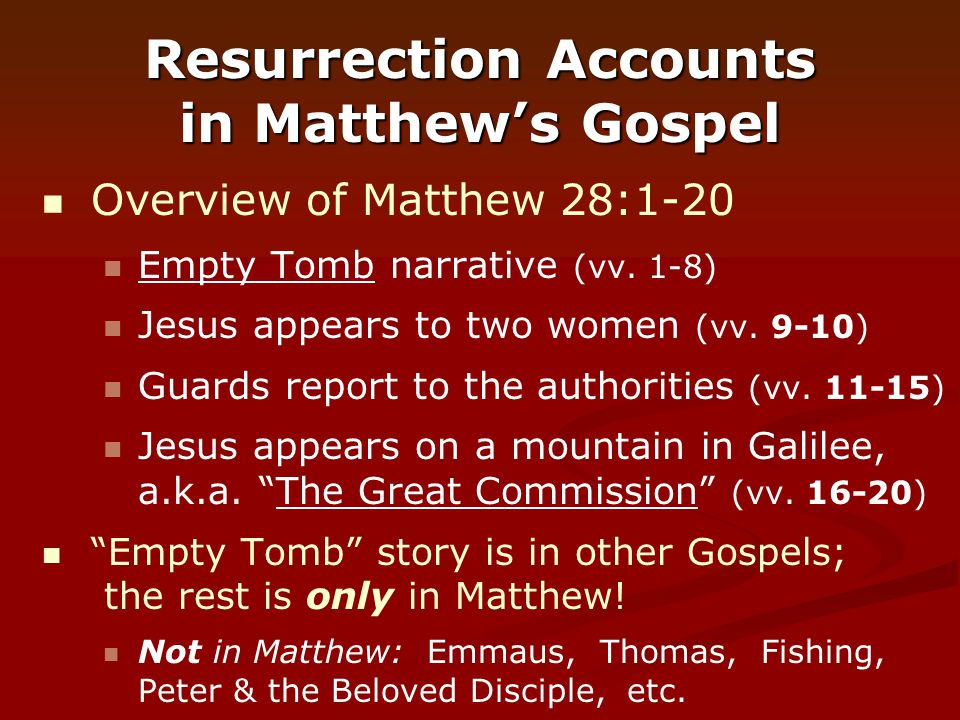 Resurrection Accounts in Matthew's Gospel Overview of Matthew 28:1-20 Empty Tomb narrative (vv. 1-8) Jesus appears to two women (vv. 9-10) Guards repo