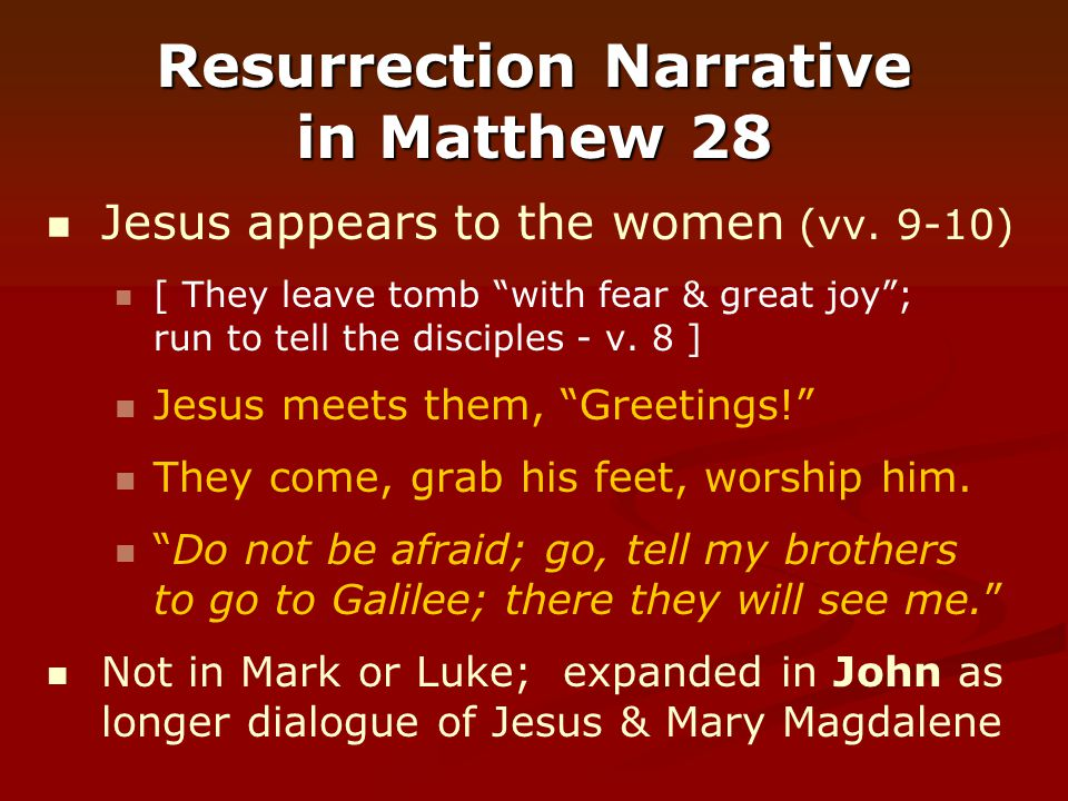 "Resurrection Narrative in Matthew 28 Jesus appears to the women (vv. 9-10) [ They leave tomb ""with fear & great joy""; run to tell the disciples - v. 8"