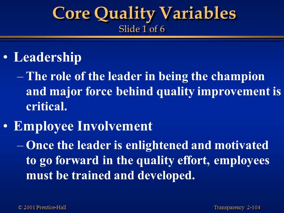 Transparency 2-104 © 2001 Prentice-Hall Core Quality Variables Slide 1 of 6 Leadership –The role of the leader in being the champion and major force behind quality improvement is critical.