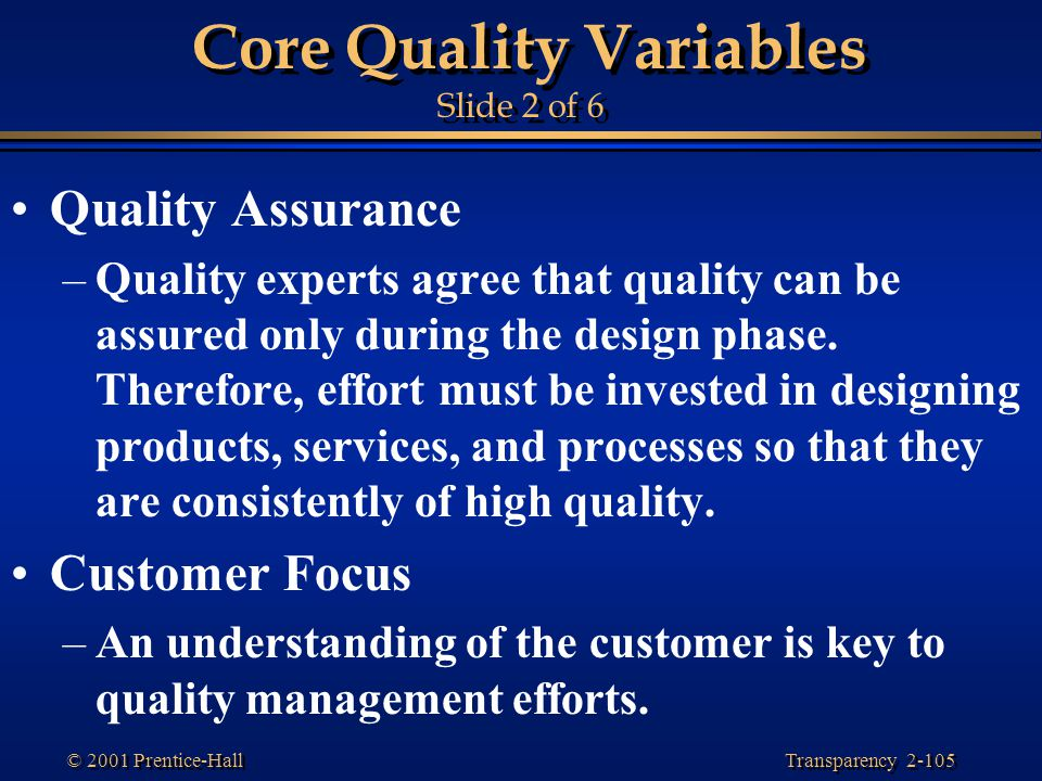 Transparency 2-105 © 2001 Prentice-Hall Core Quality Variables Slide 2 of 6 Quality Assurance –Quality experts agree that quality can be assured only during the design phase.