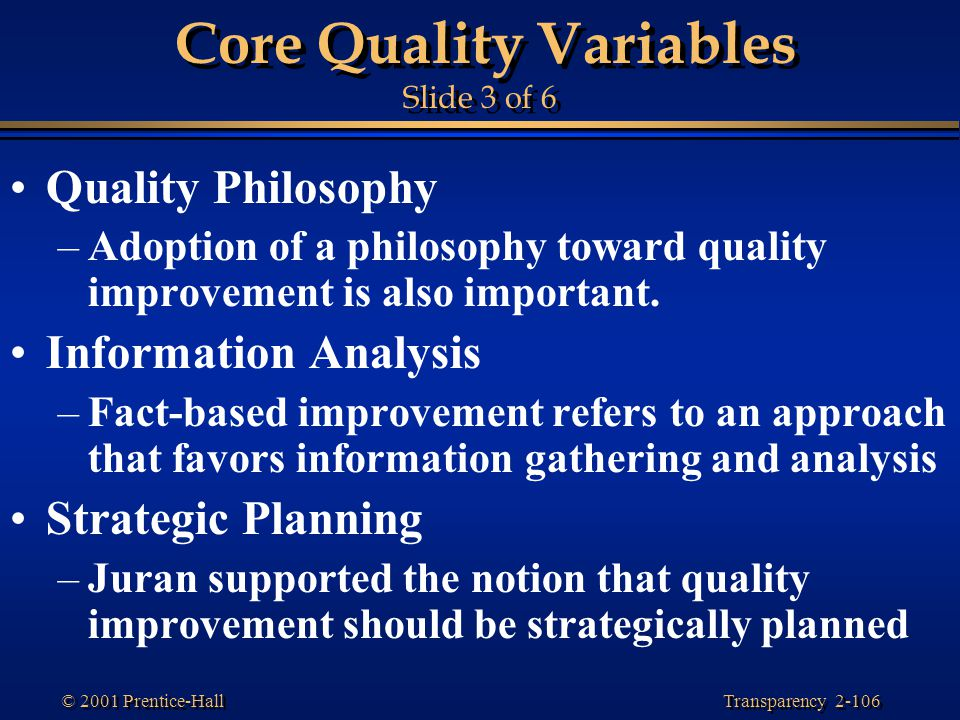 Transparency 2-106 © 2001 Prentice-Hall Core Quality Variables Slide 3 of 6 Quality Philosophy –Adoption of a philosophy toward quality improvement is also important.