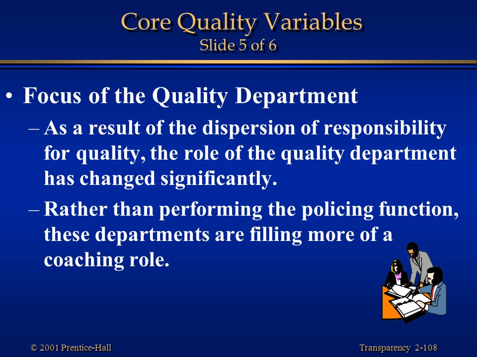 Transparency 2-108 © 2001 Prentice-Hall Core Quality Variables Slide 5 of 6 Focus of the Quality Department –As a result of the dispersion of responsibility for quality, the role of the quality department has changed significantly.