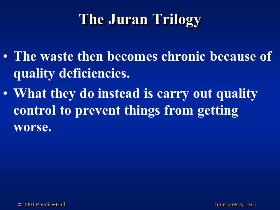 Transparency 2-61 © 2001 Prentice-Hall The Juran Trilogy The waste then becomes chronic because of quality deficiencies.
