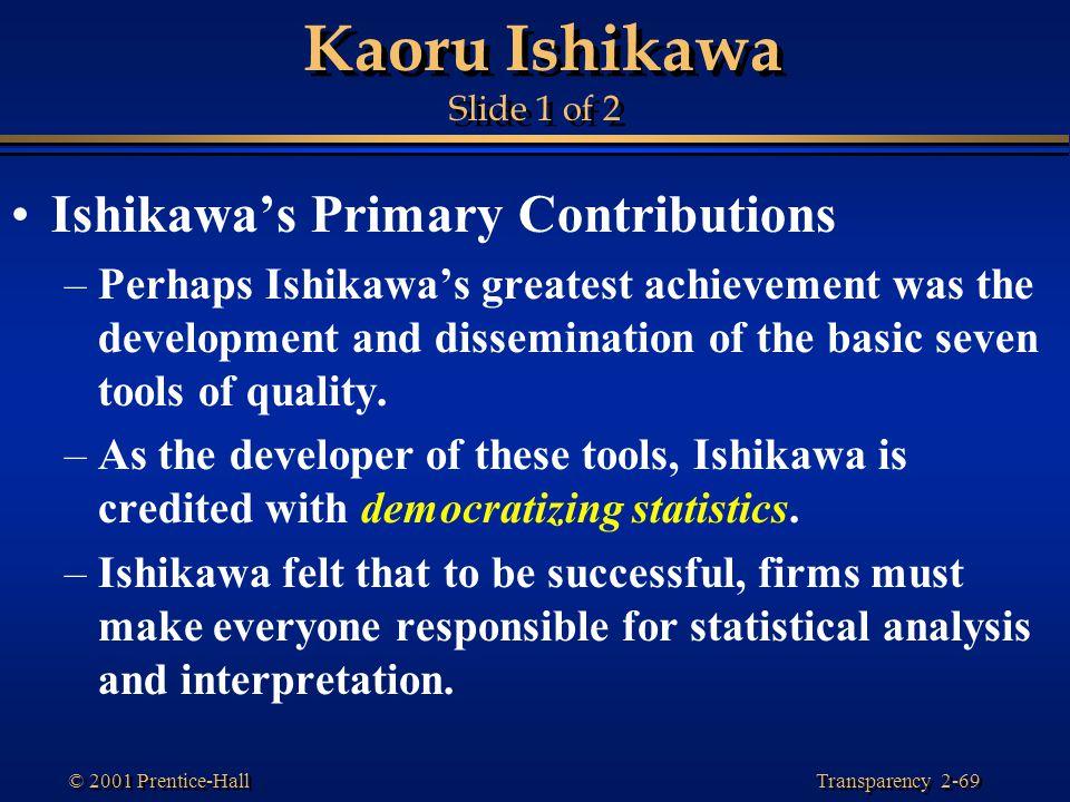 Transparency 2-69 © 2001 Prentice-Hall Kaoru Ishikawa Slide 1 of 2 Ishikawa's Primary Contributions –Perhaps Ishikawa's greatest achievement was the development and dissemination of the basic seven tools of quality.
