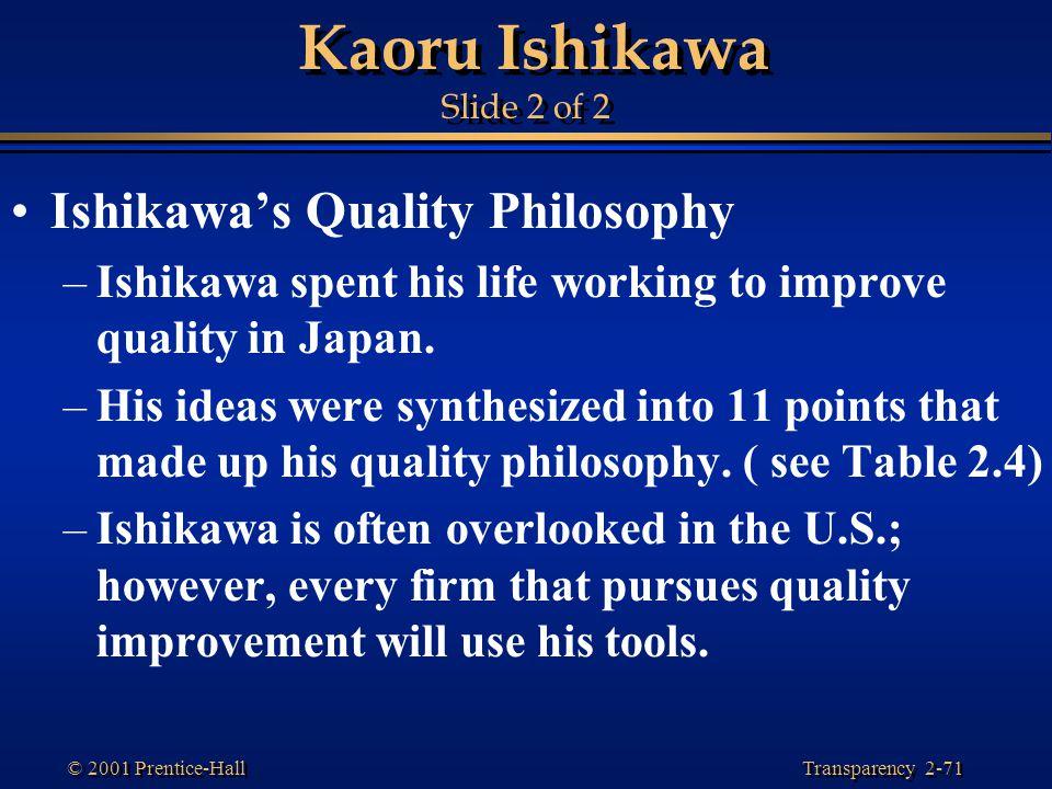 Transparency 2-71 © 2001 Prentice-Hall Kaoru Ishikawa Slide 2 of 2 Ishikawa's Quality Philosophy –Ishikawa spent his life working to improve quality in Japan.
