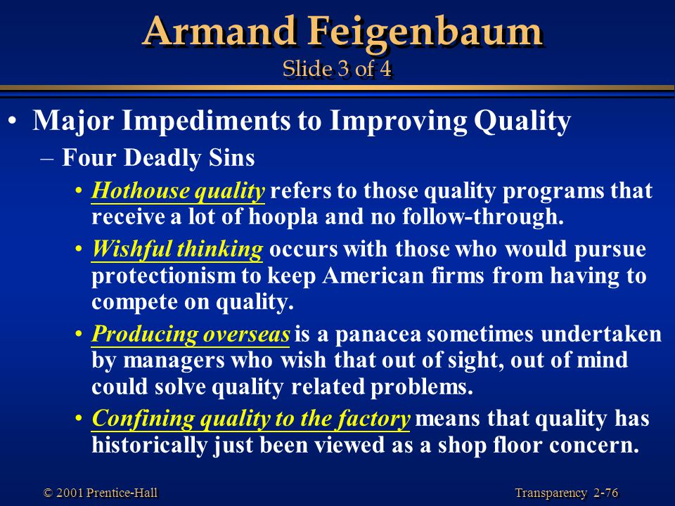 Transparency 2-76 © 2001 Prentice-Hall Armand Feigenbaum Slide 3 of 4 Major Impediments to Improving Quality –Four Deadly Sins Hothouse quality refers to those quality programs that receive a lot of hoopla and no follow-through.