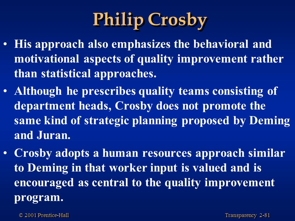 Transparency 2-81 © 2001 Prentice-Hall Philip Crosby His approach also emphasizes the behavioral and motivational aspects of quality improvement rather than statistical approaches.