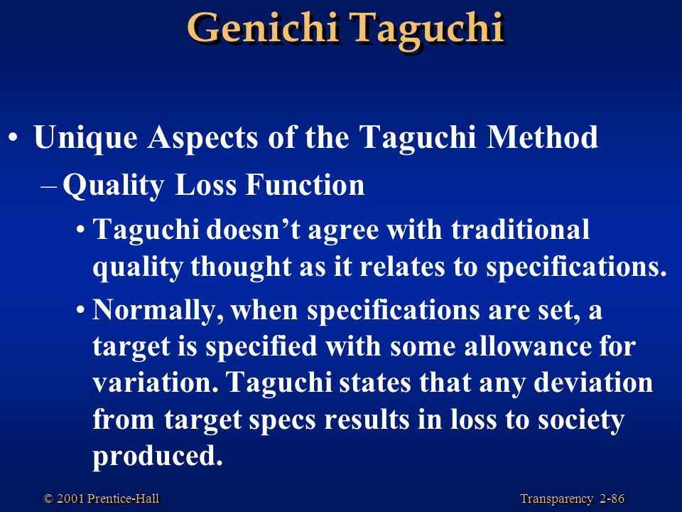 Transparency 2-86 © 2001 Prentice-Hall Genichi Taguchi Unique Aspects of the Taguchi Method –Quality Loss Function Taguchi doesn't agree with traditional quality thought as it relates to specifications.