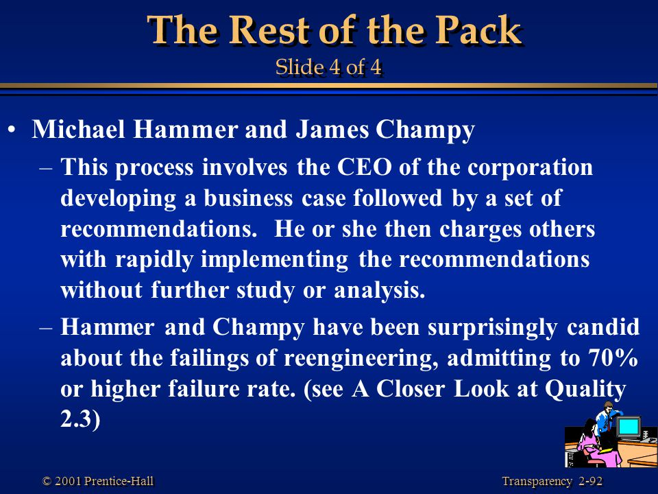 Transparency 2-92 © 2001 Prentice-Hall The Rest of the Pack Slide 4 of 4 Michael Hammer and James Champy –This process involves the CEO of the corporation developing a business case followed by a set of recommendations.
