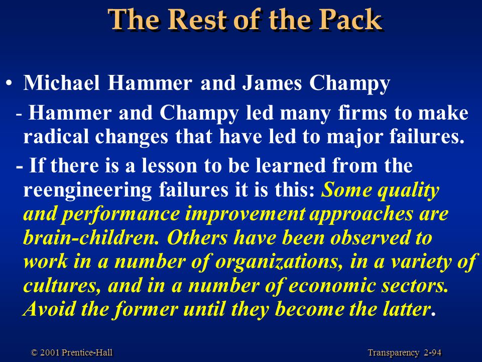 Transparency 2-94 © 2001 Prentice-Hall The Rest of the Pack Michael Hammer and James Champy - Hammer and Champy led many firms to make radical changes that have led to major failures.