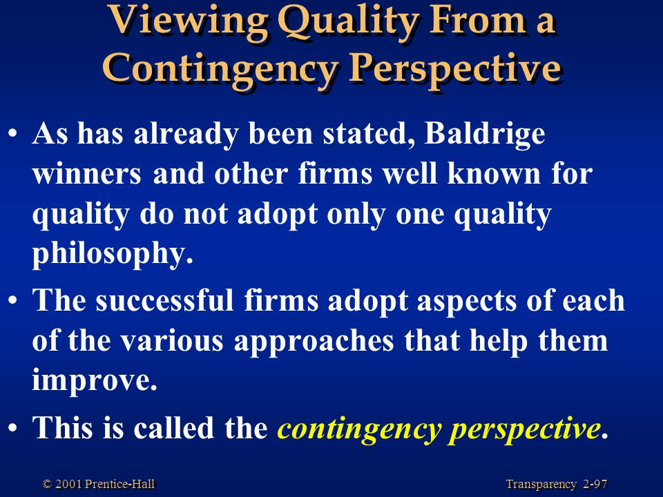 Transparency 2-97 © 2001 Prentice-Hall Viewing Quality From a Contingency Perspective As has already been stated, Baldrige winners and other firms well known for quality do not adopt only one quality philosophy.