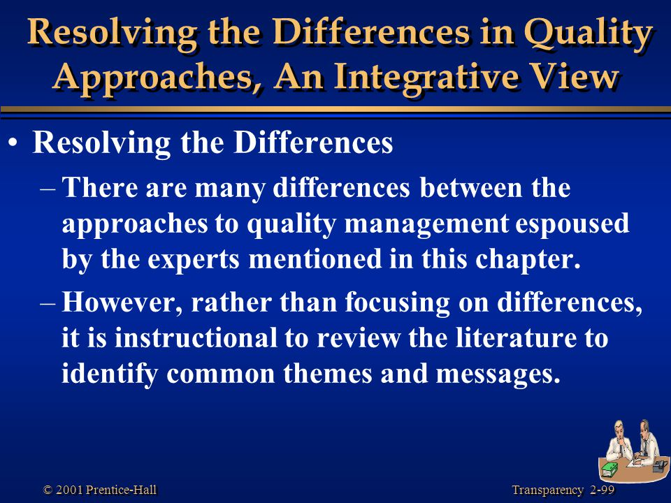 Transparency 2-99 © 2001 Prentice-Hall Resolving the Differences in Quality Approaches, An Integrative View Resolving the Differences –There are many differences between the approaches to quality management espoused by the experts mentioned in this chapter.