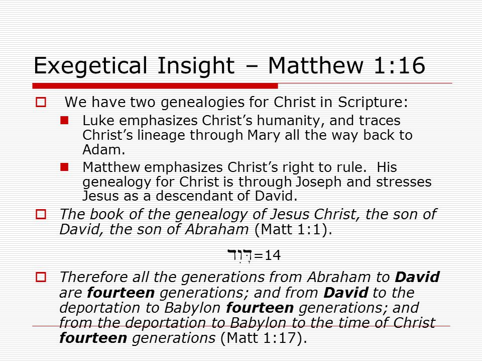 Exegetical Insight – Matthew 1:16  We have two genealogies for Christ in Scripture: Luke emphasizes Christ's humanity, and traces Christ's lineage through Mary all the way back to Adam.