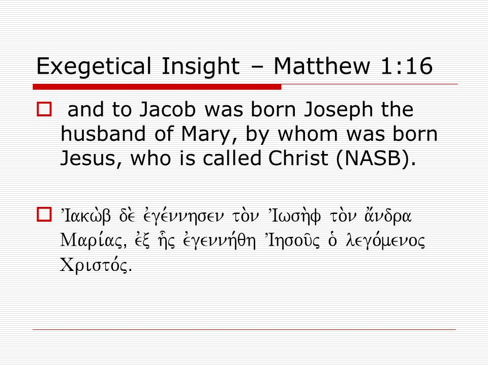 Exegetical Insight – Matthew 1:16  and to Jacob was born Joseph the husband of Mary, by whom was born Jesus, who is called Christ (NASB).