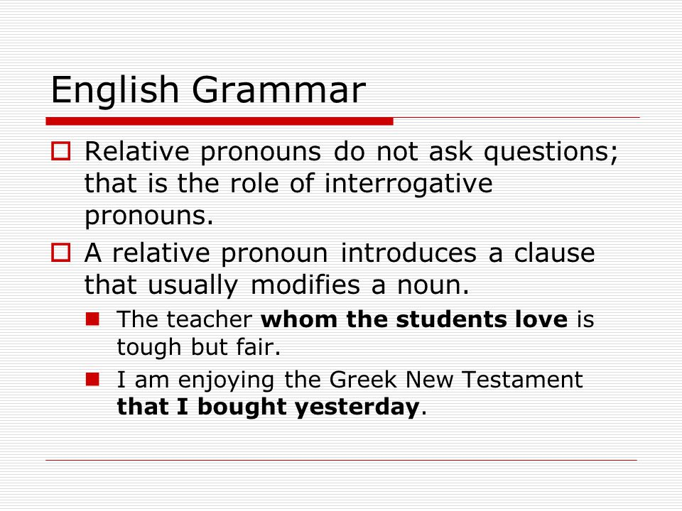 English Grammar  Relative pronouns do not ask questions; that is the role of interrogative pronouns.