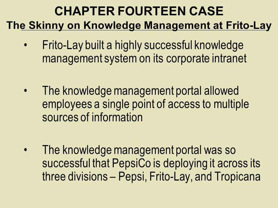CHAPTER FOURTEEN CASE The Skinny on Knowledge Management at Frito-Lay Frito-Lay built a highly successful knowledge management system on its corporate
