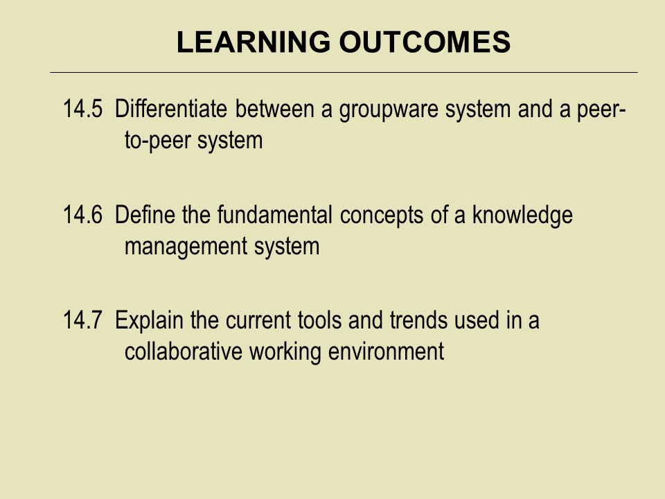 LEARNING OUTCOMES 14.5 Differentiate between a groupware system and a peer- to-peer system 14.6 Define the fundamental concepts of a knowledge managem