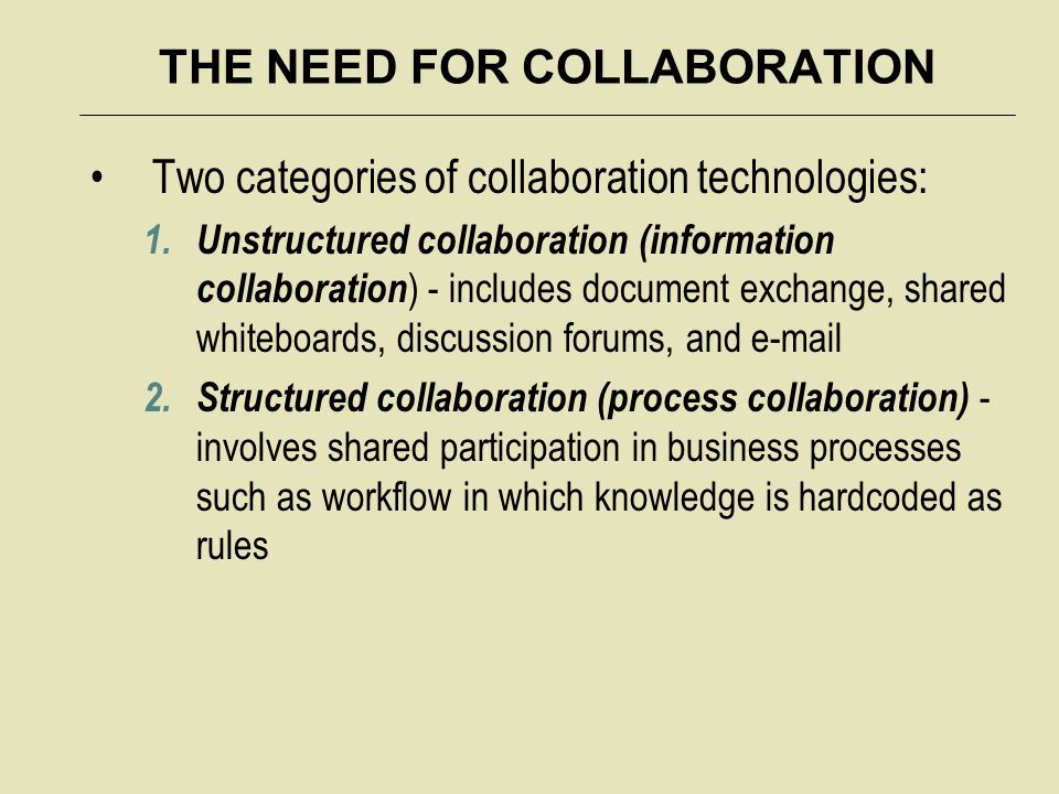 THE NEED FOR COLLABORATION Two categories of collaboration technologies: 1. Unstructured collaboration (information collaboration ) - includes documen