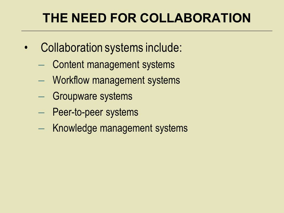 THE NEED FOR COLLABORATION Collaboration systems include: – Content management systems – Workflow management systems – Groupware systems – Peer-to-pee