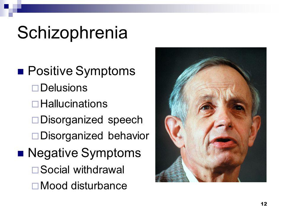 12 Schizophrenia Positive Symptoms  Delusions  Hallucinations  Disorganized speech  Disorganized behavior Negative Symptoms  Social withdrawal  Mood disturbance John Nash © Najlah Feanny/CORBIS