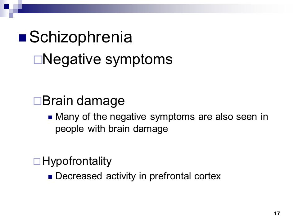 17 Schizophrenia  Negative symptoms  Brain damage Many of the negative symptoms are also seen in people with brain damage  Hypofrontality Decreased activity in prefrontal cortex