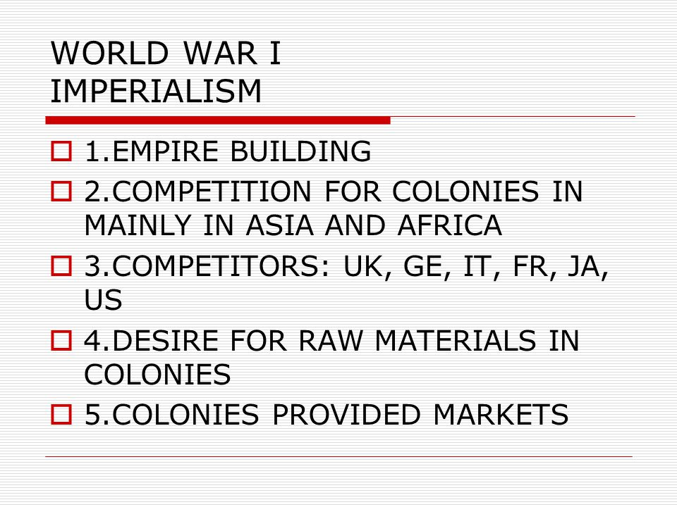 WORLD WAR I IMPERIALISM  1.EMPIRE BUILDING  2.COMPETITION FOR COLONIES IN MAINLY IN ASIA AND AFRICA  3.COMPETITORS: UK, GE, IT, FR, JA, US  4.DESIRE FOR RAW MATERIALS IN COLONIES  5.COLONIES PROVIDED MARKETS
