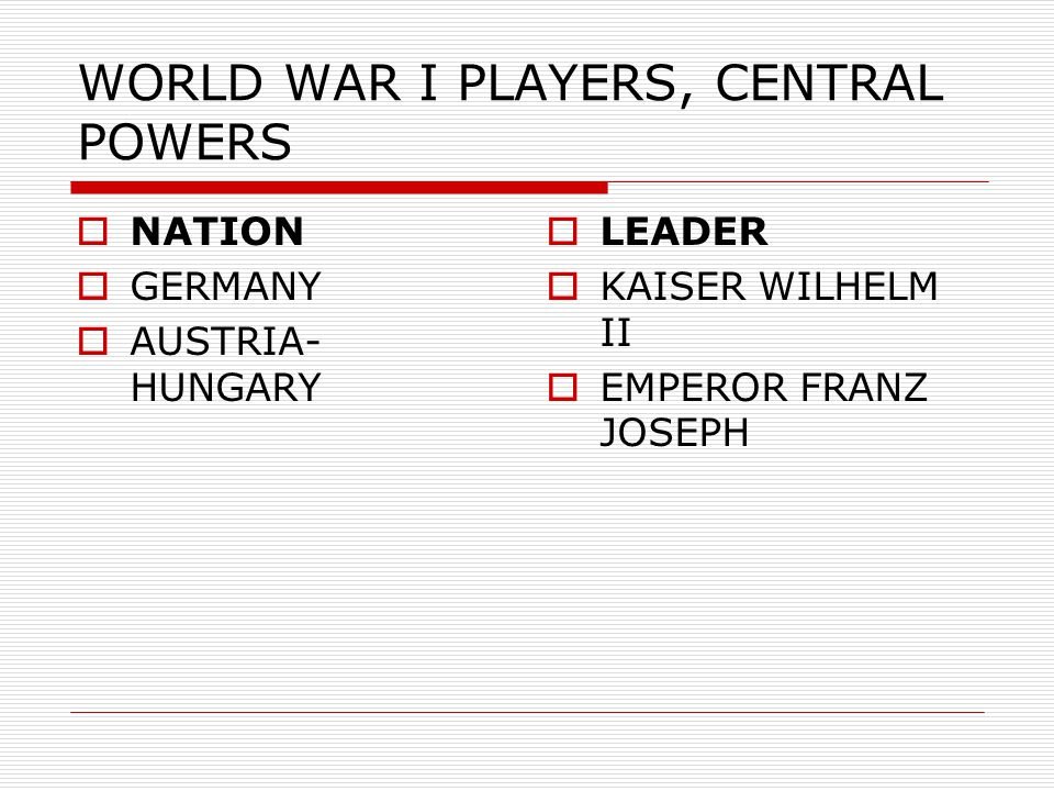 WORLD WAR I PLAYERS, CENTRAL POWERS  NATION  GERMANY  AUSTRIA- HUNGARY  LEADER  KAISER WILHELM II  EMPEROR FRANZ JOSEPH