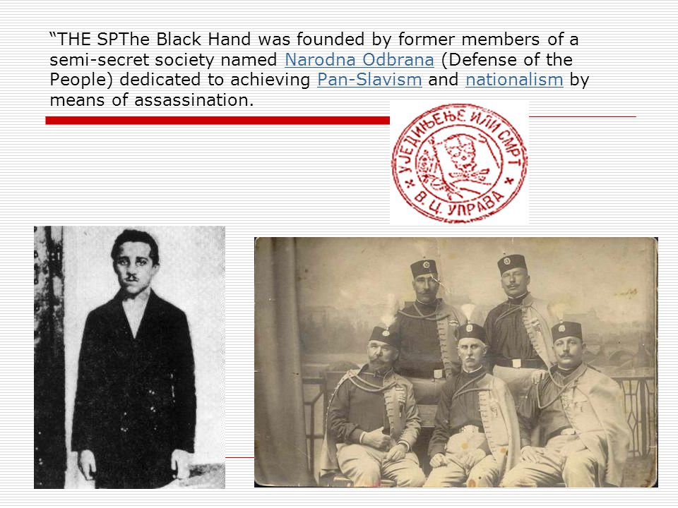 THE SPThe Black Hand was founded by former members of a semi-secret society named Narodna Odbrana (Defense of the People) dedicated to achieving Pan-Slavism and nationalism by means of assassination.Narodna OdbranaPan-Slavismnationalism The Black and nationalism by means of assassination.