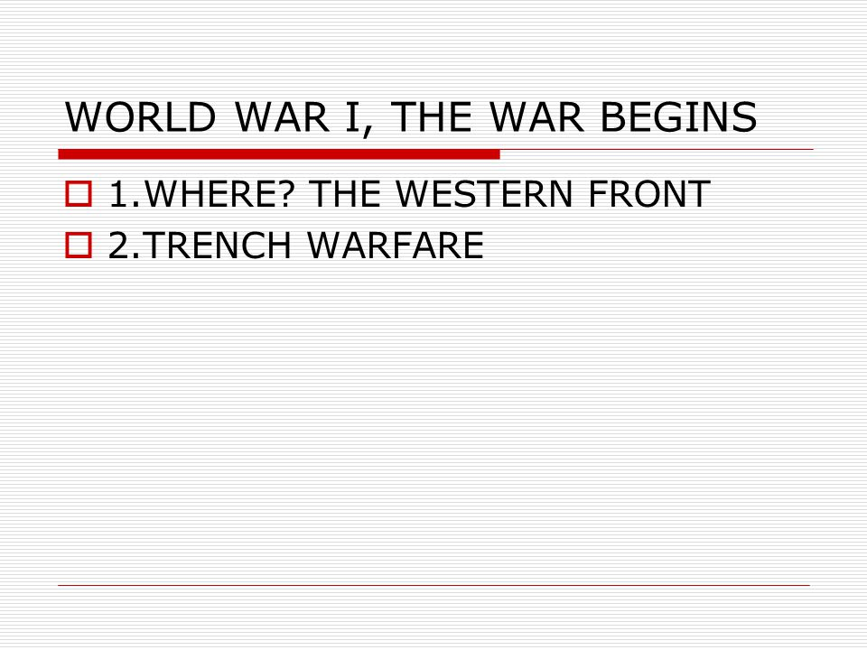WORLD WAR I, THE WAR BEGINS  1.WHERE? THE WESTERN FRONT  2.TRENCH WARFARE