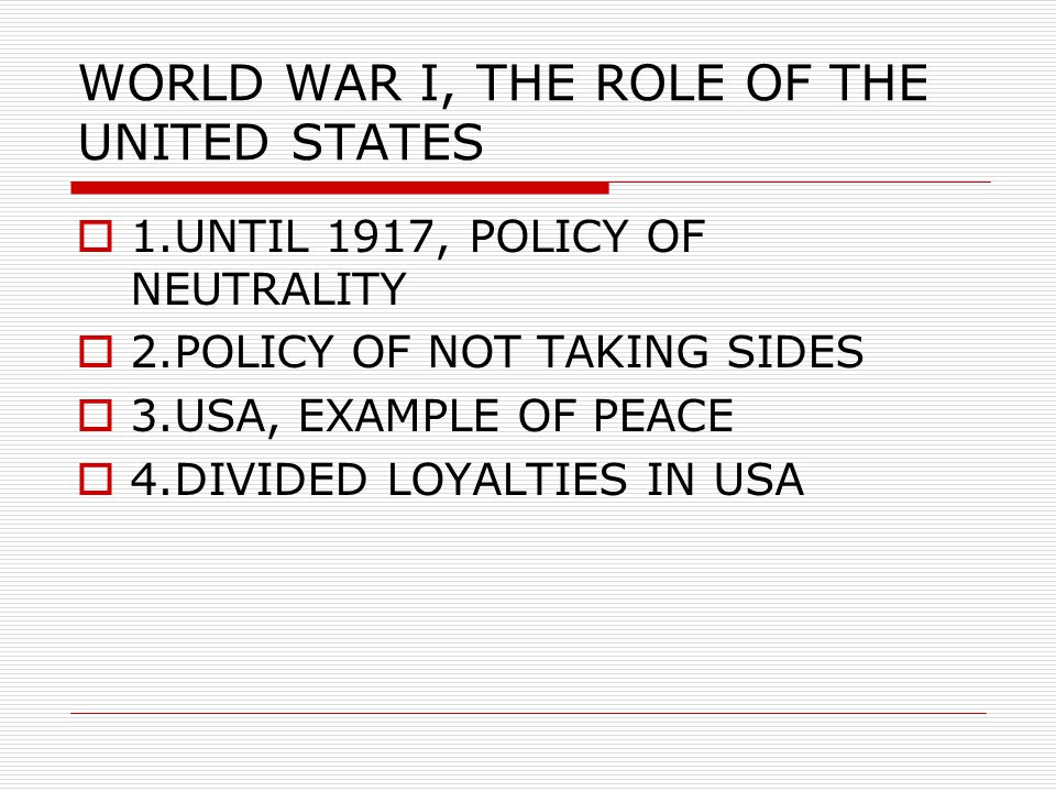 WORLD WAR I, THE ROLE OF THE UNITED STATES  1.UNTIL 1917, POLICY OF NEUTRALITY  2.POLICY OF NOT TAKING SIDES  3.USA, EXAMPLE OF PEACE  4.DIVIDED LOYALTIES IN USA