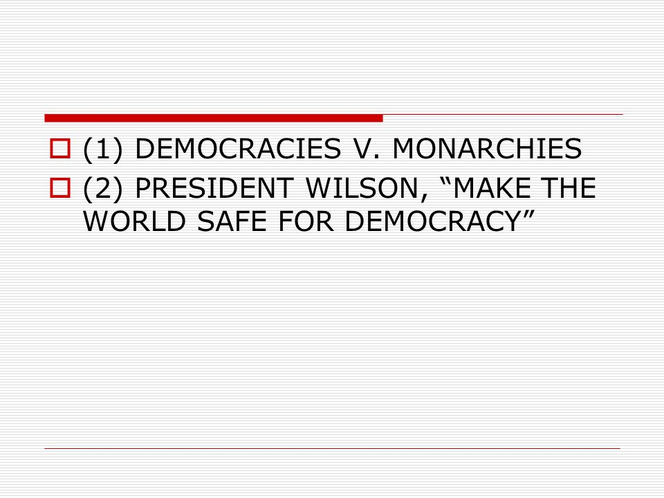  (1) DEMOCRACIES V. MONARCHIES  (2) PRESIDENT WILSON, MAKE THE WORLD SAFE FOR DEMOCRACY