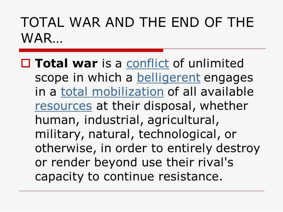 TOTAL WAR AND THE END OF THE WAR…  Total war is a conflict of unlimited scope in which a belligerent engages in a total mobilization of all available resources at their disposal, whether human, industrial, agricultural, military, natural, technological, or otherwise, in order to entirely destroy or render beyond use their rival s capacity to continue resistance.conflictbelligerenttotal mobilization resources