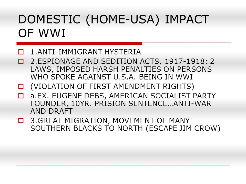 DOMESTIC (HOME-USA) IMPACT OF WWI  1.ANTI-IMMIGRANT HYSTERIA  2.ESPIONAGE AND SEDITION ACTS, 1917-1918; 2 LAWS, IMPOSED HARSH PENALTIES ON PERSONS WHO SPOKE AGAINST U.S.A.