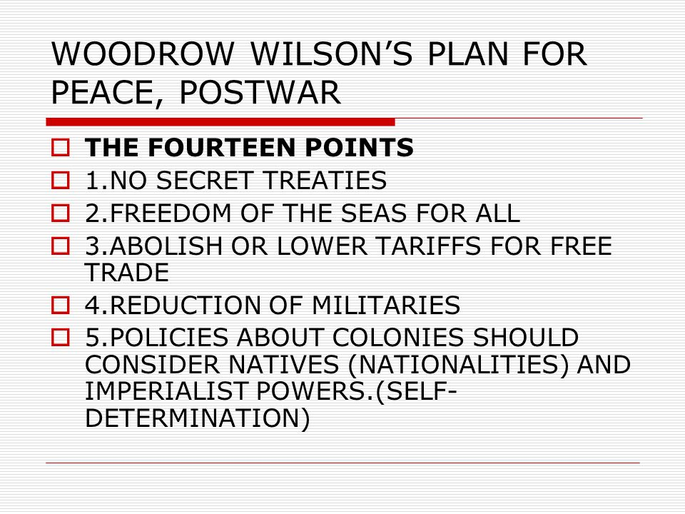 WOODROW WILSON'S PLAN FOR PEACE, POSTWAR  THE FOURTEEN POINTS  1.NO SECRET TREATIES  2.FREEDOM OF THE SEAS FOR ALL  3.ABOLISH OR LOWER TARIFFS FOR FREE TRADE  4.REDUCTION OF MILITARIES  5.POLICIES ABOUT COLONIES SHOULD CONSIDER NATIVES (NATIONALITIES) AND IMPERIALIST POWERS.(SELF- DETERMINATION)