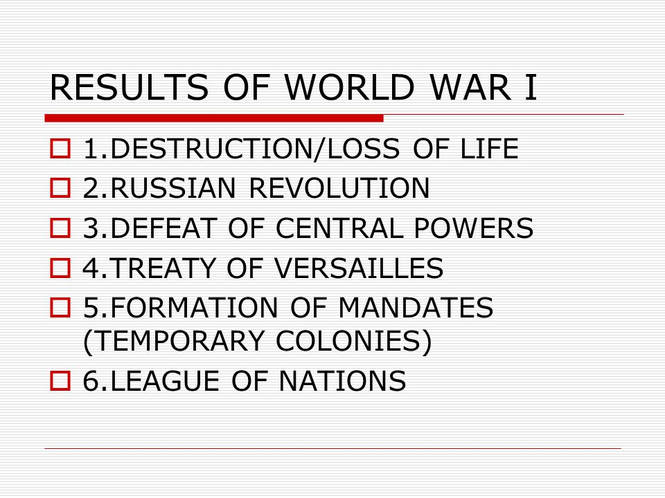 RESULTS OF WORLD WAR I  1.DESTRUCTION/LOSS OF LIFE  2.RUSSIAN REVOLUTION  3.DEFEAT OF CENTRAL POWERS  4.TREATY OF VERSAILLES  5.FORMATION OF MANDATES (TEMPORARY COLONIES)  6.LEAGUE OF NATIONS