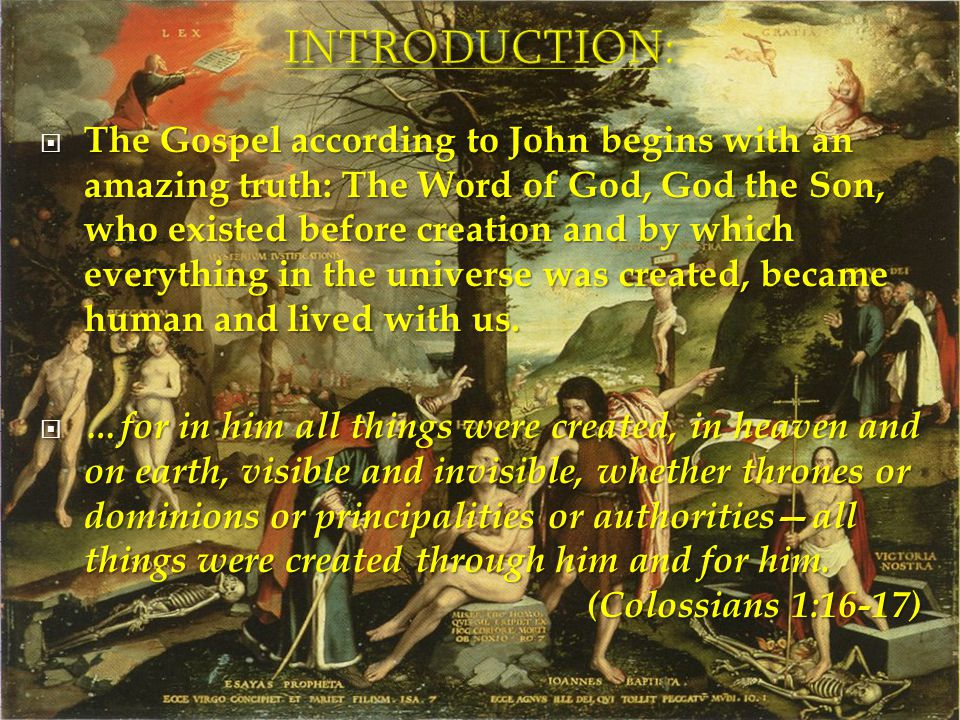  The Gospel according to John begins with an amazing truth: The Word of God, God the Son, who existed before creation and by which everything in the universe was created, became human and lived with us.