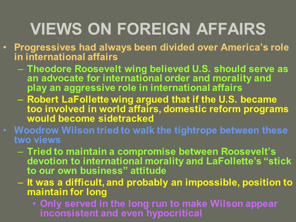 VIEWS ON FOREIGN AFFAIRS Progressives had always been divided over America's role in international affairs –Theodore Roosevelt wing believed U.S.
