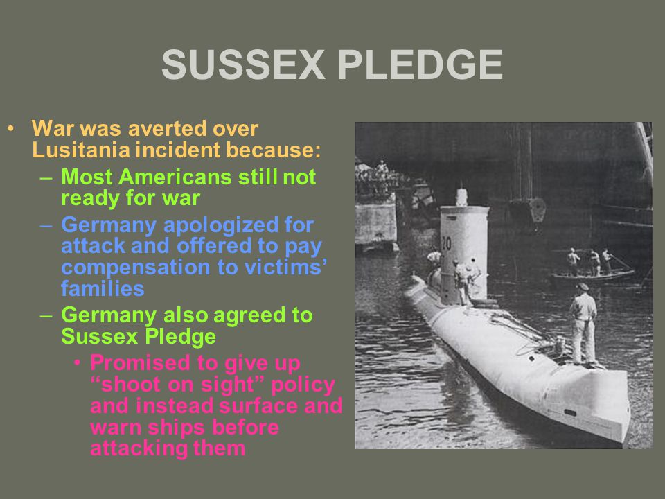 SUSSEX PLEDGE War was averted over Lusitania incident because: –Most Americans still not ready for war –Germany apologized for attack and offered to pay compensation to victims' families –Germany also agreed to Sussex Pledge Promised to give up shoot on sight policy and instead surface and warn ships before attacking them