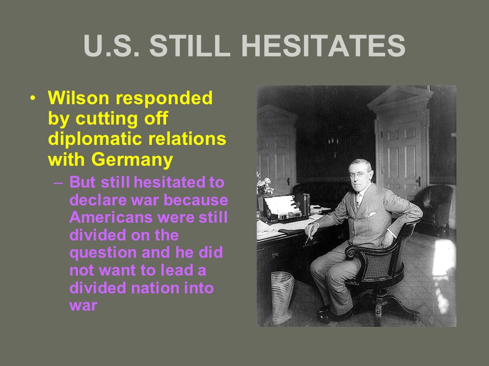 U.S. STILL HESITATES Wilson responded by cutting off diplomatic relations with Germany –But still hesitated to declare war because Americans were stil
