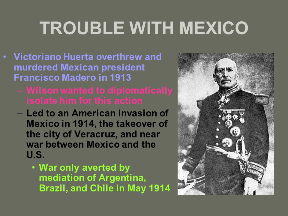 TROUBLE WITH MEXICO Victoriano Huerta overthrew and murdered Mexican president Francisco Madero in 1913 –Wilson wanted to diplomatically isolate him for this action –Led to an American invasion of Mexico in 1914, the takeover of the city of Veracruz, and near war between Mexico and the U.S.