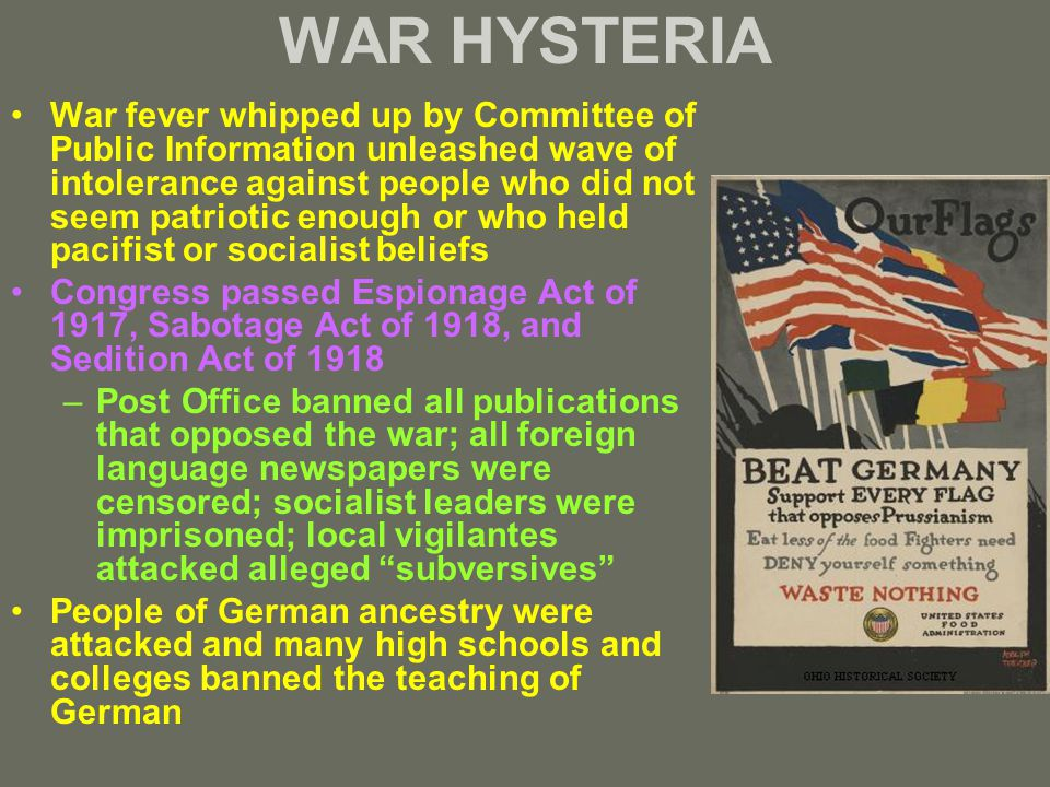 WAR HYSTERIA War fever whipped up by Committee of Public Information unleashed wave of intolerance against people who did not seem patriotic enough or who held pacifist or socialist beliefs Congress passed Espionage Act of 1917, Sabotage Act of 1918, and Sedition Act of 1918 –Post Office banned all publications that opposed the war; all foreign language newspapers were censored; socialist leaders were imprisoned; local vigilantes attacked alleged subversives People of German ancestry were attacked and many high schools and colleges banned the teaching of German