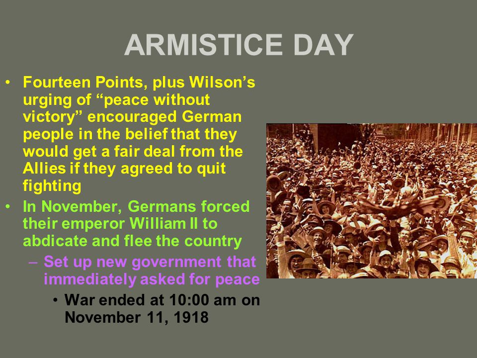 ARMISTICE DAY Fourteen Points, plus Wilson's urging of peace without victory encouraged German people in the belief that they would get a fair deal from the Allies if they agreed to quit fighting In November, Germans forced their emperor William II to abdicate and flee the country –Set up new government that immediately asked for peace War ended at 10:00 am on November 11, 1918