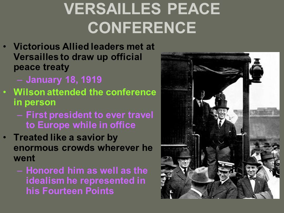 VERSAILLES PEACE CONFERENCE Victorious Allied leaders met at Versailles to draw up official peace treaty –January 18, 1919 Wilson attended the conference in person –First president to ever travel to Europe while in office Treated like a savior by enormous crowds wherever he went –Honored him as well as the idealism he represented in his Fourteen Points