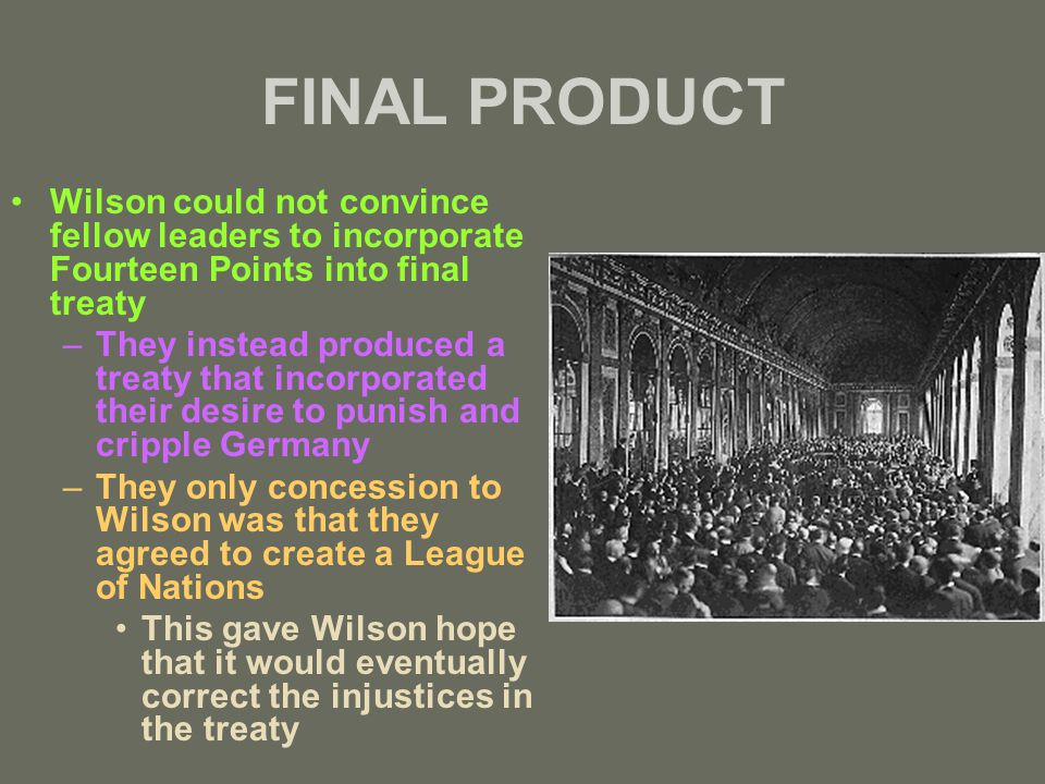 FINAL PRODUCT Wilson could not convince fellow leaders to incorporate Fourteen Points into final treaty –They instead produced a treaty that incorporated their desire to punish and cripple Germany –They only concession to Wilson was that they agreed to create a League of Nations This gave Wilson hope that it would eventually correct the injustices in the treaty