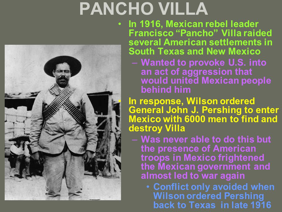 PANCHO VILLA In 1916, Mexican rebel leader Francisco Pancho Villa raided several American settlements in South Texas and New Mexico –Wanted to provoke U.S.