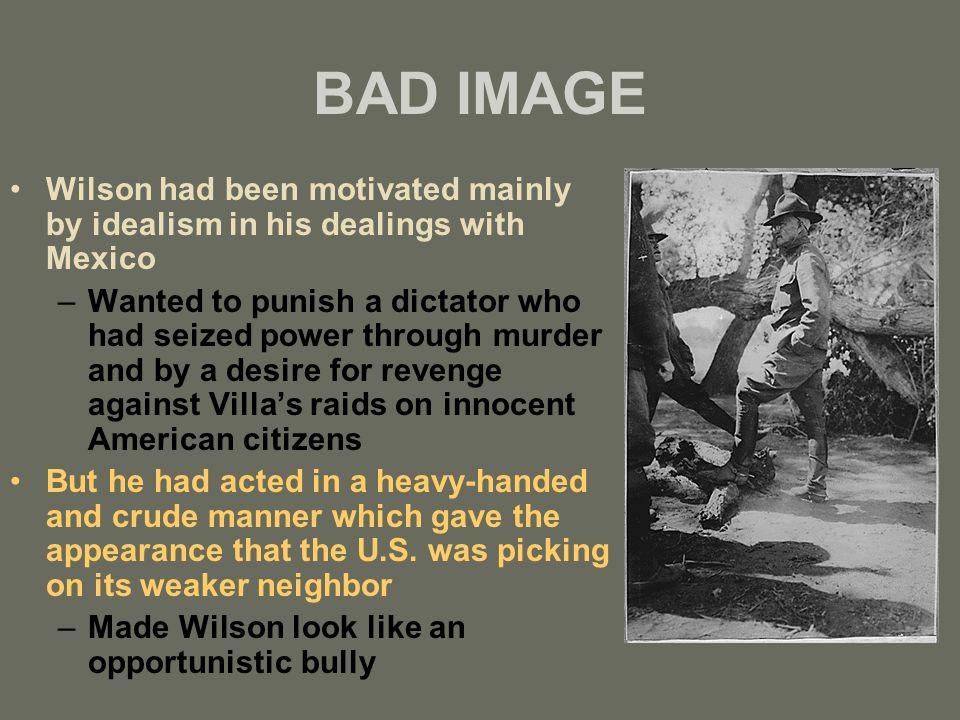 BAD IMAGE Wilson had been motivated mainly by idealism in his dealings with Mexico –Wanted to punish a dictator who had seized power through murder and by a desire for revenge against Villa's raids on innocent American citizens But he had acted in a heavy-handed and crude manner which gave the appearance that the U.S.