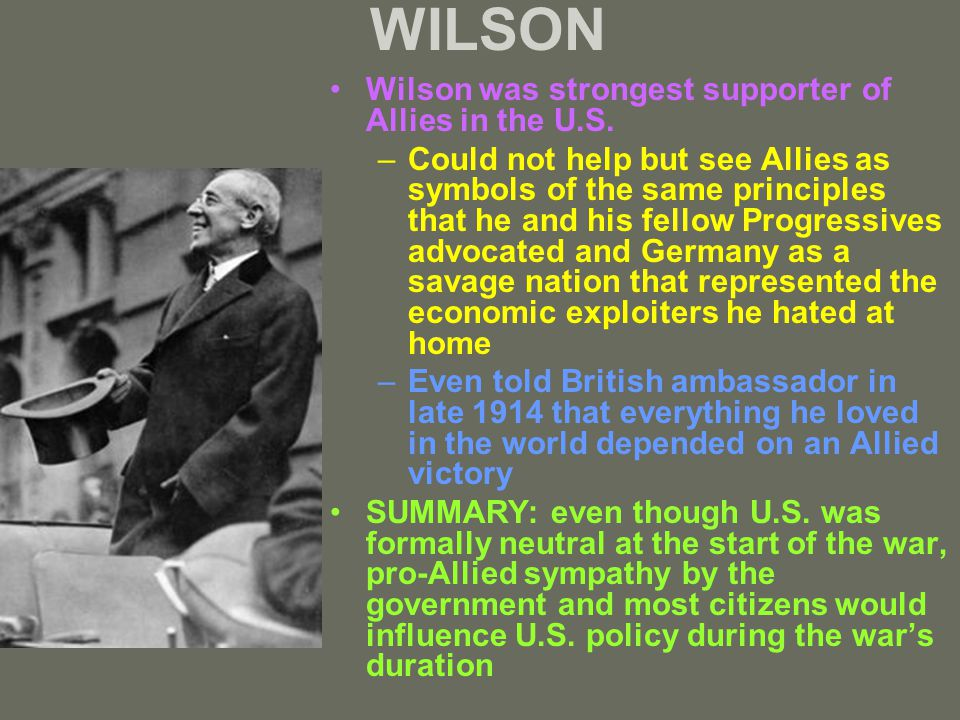 WILSON Wilson was strongest supporter of Allies in the U.S. –Could not help but see Allies as symbols of the same principles that he and his fellow Pr