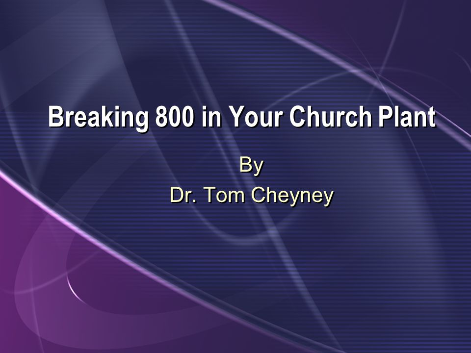 Breaking 800 in Your Church Plant By Dr. Tom Cheyney By Dr. Tom Cheyney